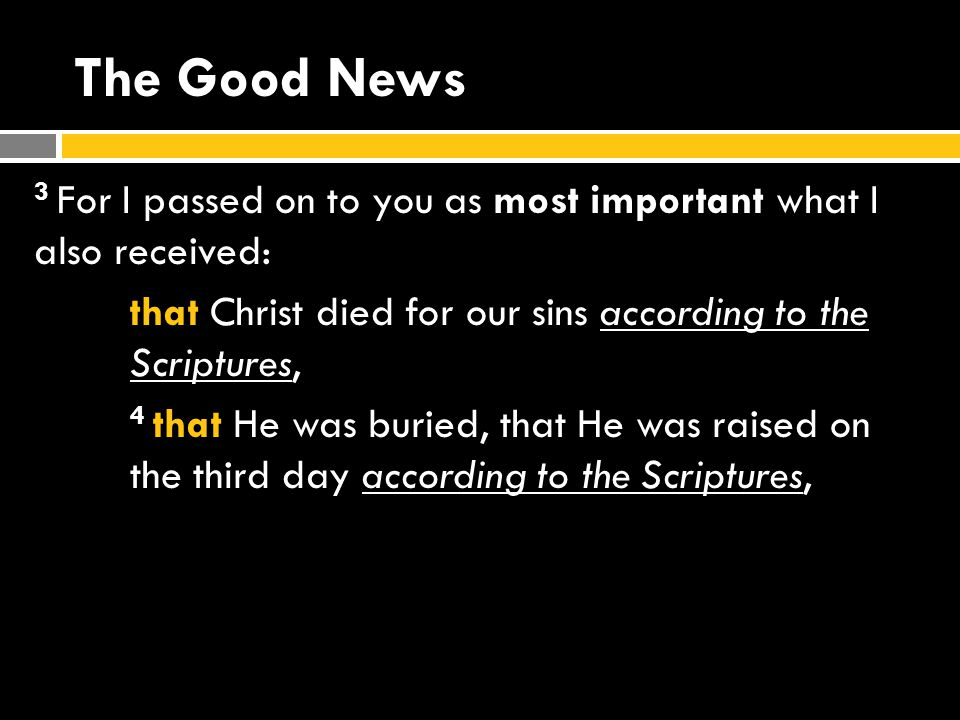 The Good News 3 For I passed on to you as most important what I also received: that Christ died for our sins according to the Scriptures, 4 that He was buried, that He was raised on the third day according to the Scriptures,