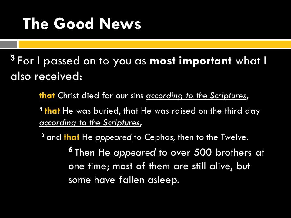 The Good News 3 For I passed on to you as most important what I also received: that Christ died for our sins according to the Scriptures, 4 that He was buried, that He was raised on the third day according to the Scriptures, 5 and that He appeared to Cephas, then to the Twelve.