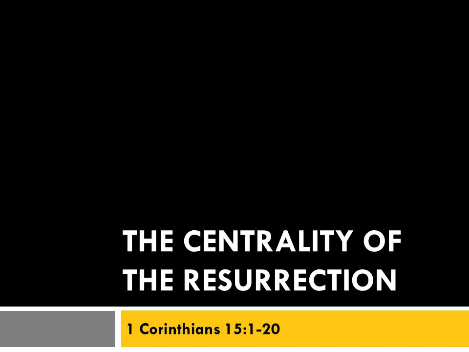 THE CENTRALITY OF THE RESURRECTION 1 Corinthians 15:1-20