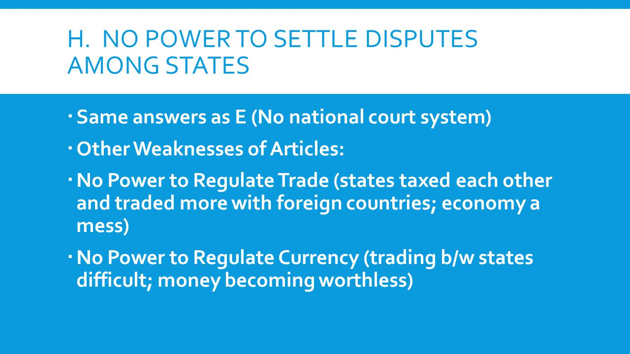 H. NO POWER TO SETTLE DISPUTES AMONG STATES  Same answers as E (No national court system)  Other Weaknesses of Articles:  No Power to Regulate Trad