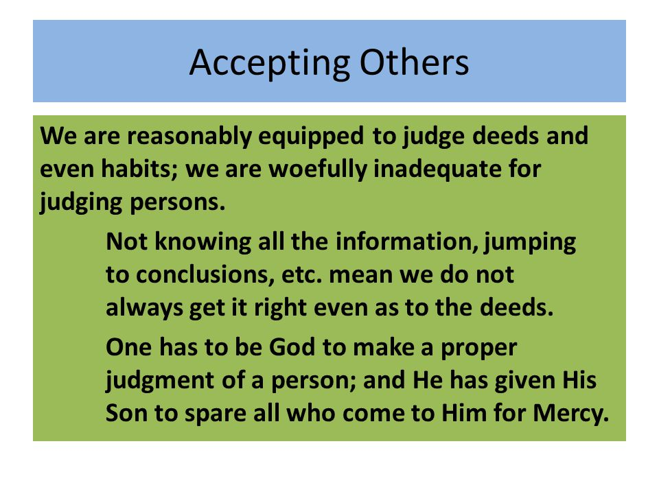 Accepting Others We are reasonably equipped to judge deeds and even habits; we are woefully inadequate for judging persons. Not knowing all the inform