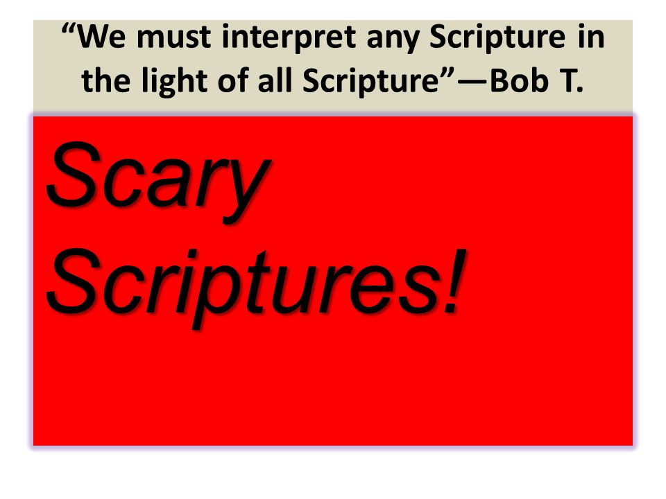We must interpret any Scripture in the light of all Scripture —Bob T. Scary Scriptures!