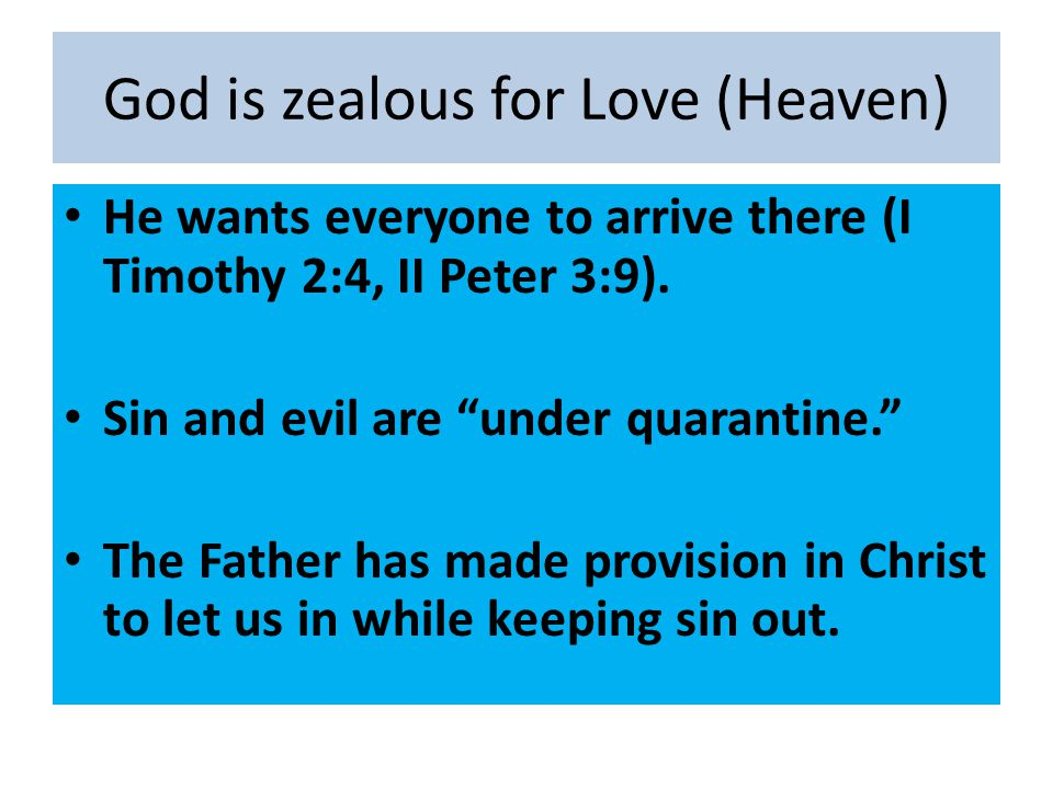 "God is zealous for Love (Heaven) He wants everyone to arrive there (I Timothy 2:4, II Peter 3:9). Sin and evil are ""under quarantine."" The Father has"