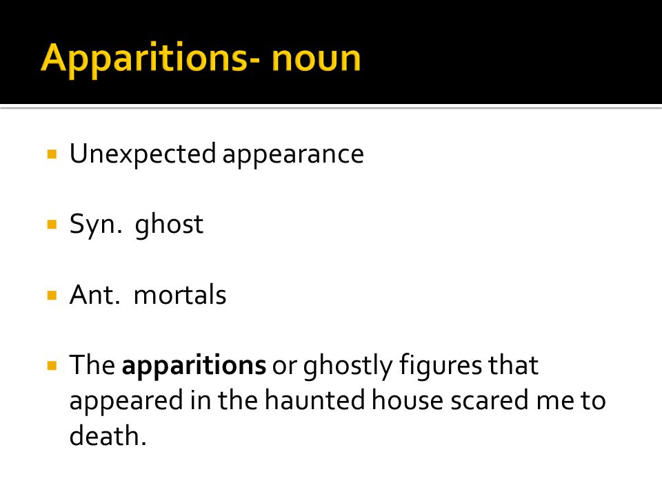  Unexpected appearance  Syn. ghost  Ant.