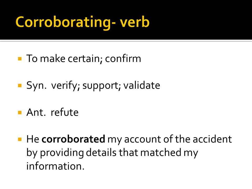  To make certain; confirm  Syn. verify; support; validate  Ant.