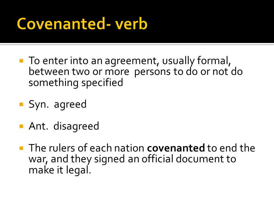  To enter into an agreement, usually formal, between two or more persons to do or not do something specified  Syn.