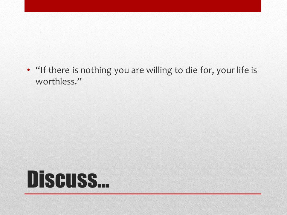 "Discuss… ""If there is nothing you are willing to die for, your life is worthless."""