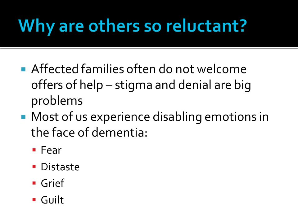  Affected families often do not welcome offers of help – stigma and denial are big problems  Most of us experience disabling emotions in the face of dementia:  Fear  Distaste  Grief  Guilt
