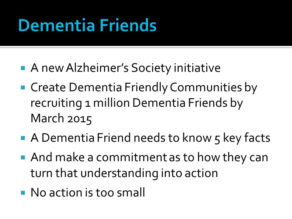  A new Alzheimer's Society initiative  Create Dementia Friendly Communities by recruiting 1 million Dementia Friends by March 2015  A Dementia Friend needs to know 5 key facts  And make a commitment as to how they can turn that understanding into action  No action is too small