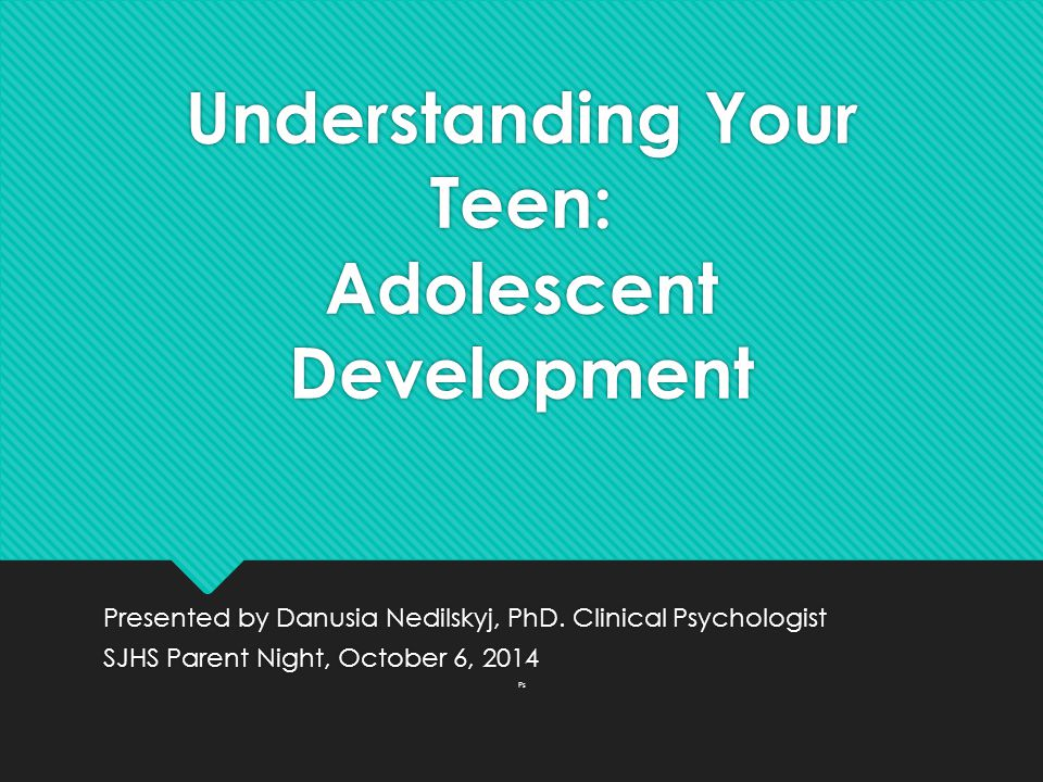 Understanding Your Teen: Adolescent Development Presented by Danusia Nedilskyj, PhD. Clinical Psychologist SJHS Parent Night, October 6, 2014 Ps Prese