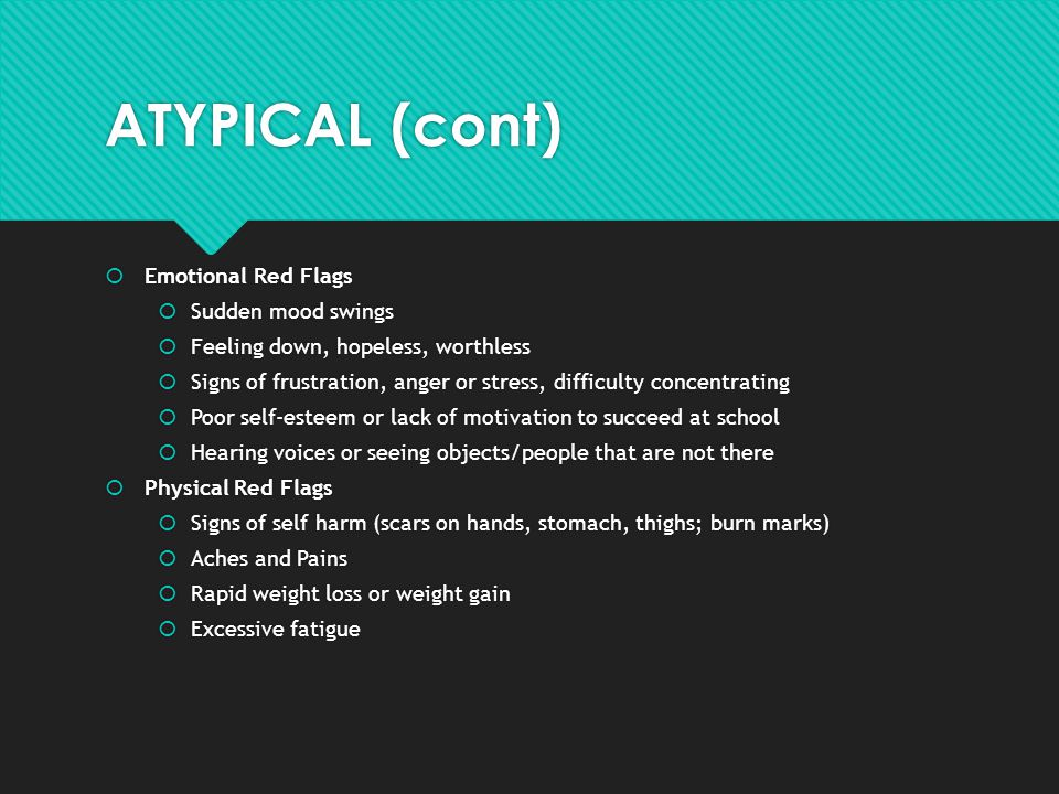 ATYPICAL (cont)  Emotional Red Flags  Sudden mood swings  Feeling down, hopeless, worthless  Signs of frustration, anger or stress, difficulty con