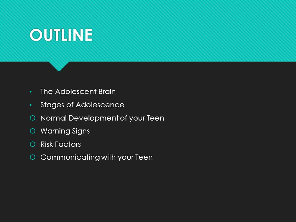 OUTLINE The Adolescent Brain Stages of Adolescence  Normal Development of your Teen  Warning Signs  Risk Factors  Communicating with your Teen The