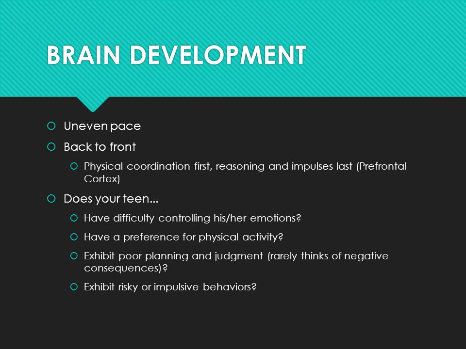 BRAIN DEVELOPMENT  Uneven pace  Back to front  Physical coordination first, reasoning and impulses last (Prefrontal Cortex)  Does your teen...  H