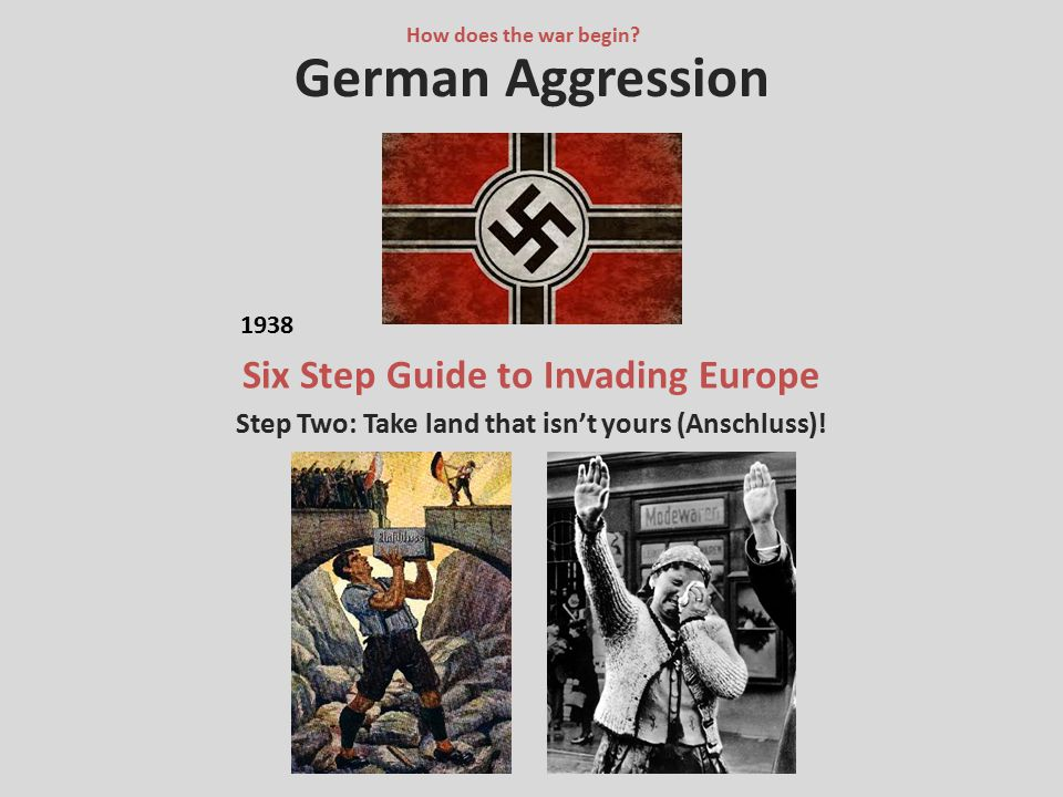 German Aggression Six Step Guide to Invading Europe Step Two: Take land that isn't yours (Anschluss)! How does the war begin? 1938
