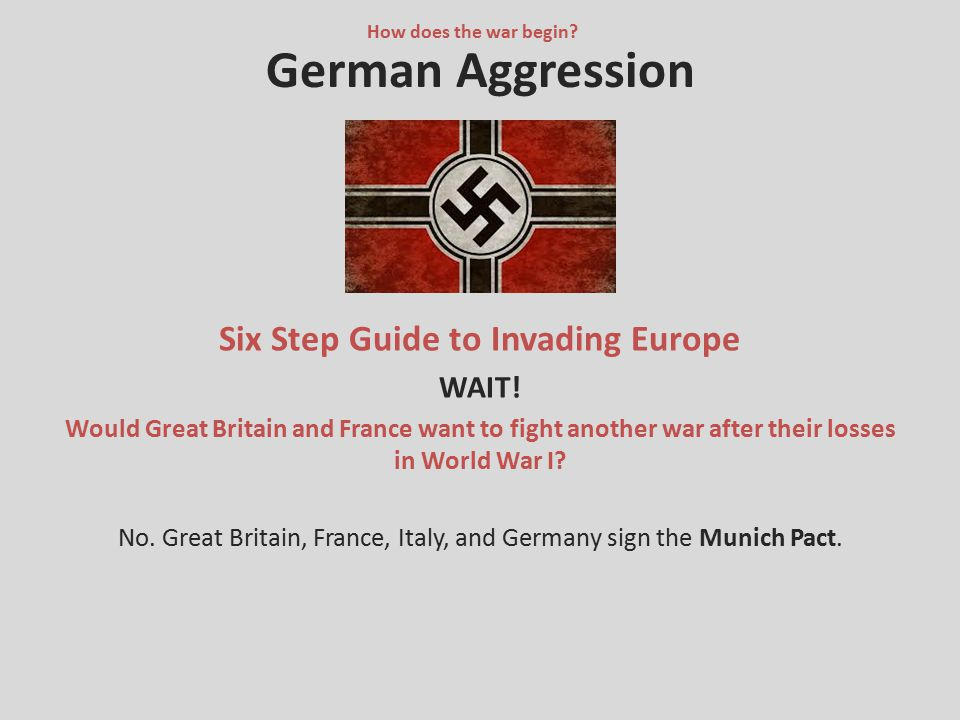 German Aggression Six Step Guide to Invading Europe WAIT! Would Great Britain and France want to fight another war after their losses in World War I?