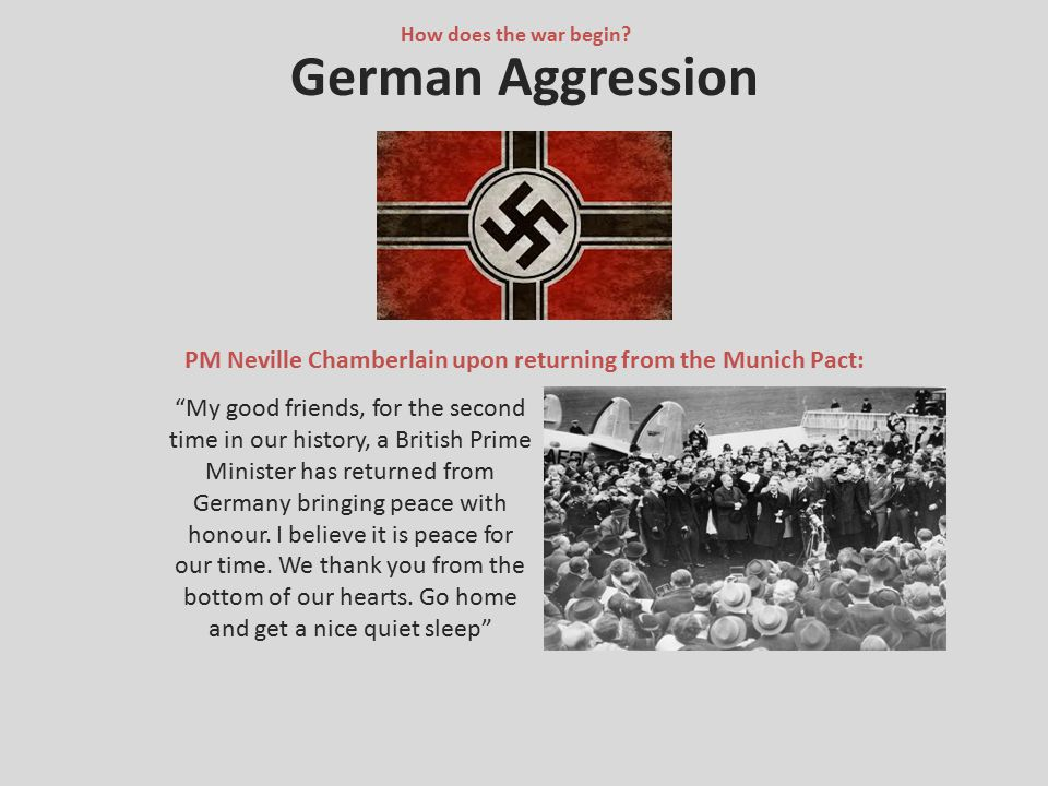 """German Aggression PM Neville Chamberlain upon returning from the Munich Pact: How does the war begin? """"My good friends, for the second time in our his"""