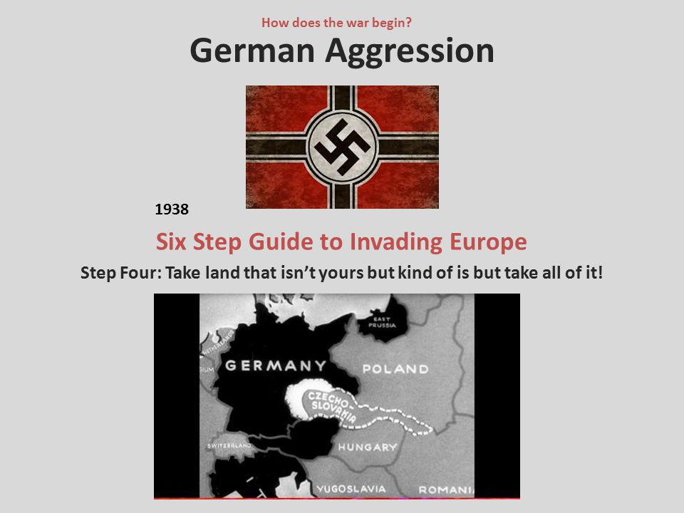 German Aggression Six Step Guide to Invading Europe Step Four: Take land that isn't yours but kind of is but take all of it! How does the war begin? 1
