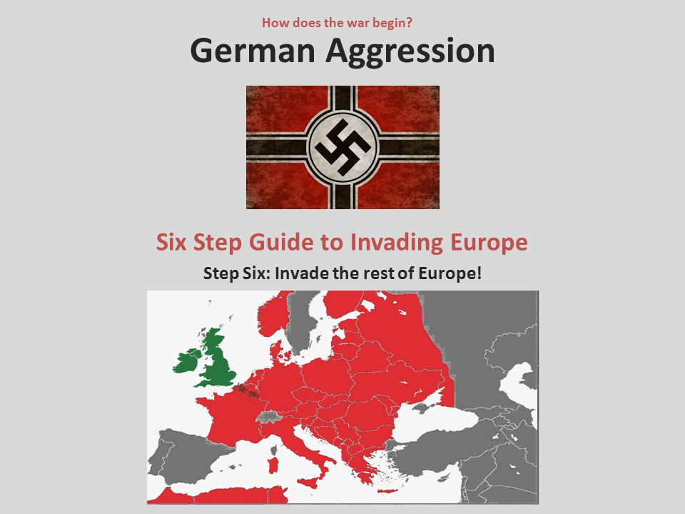 German Aggression Six Step Guide to Invading Europe Step Six: Invade the rest of Europe! How does the war begin?