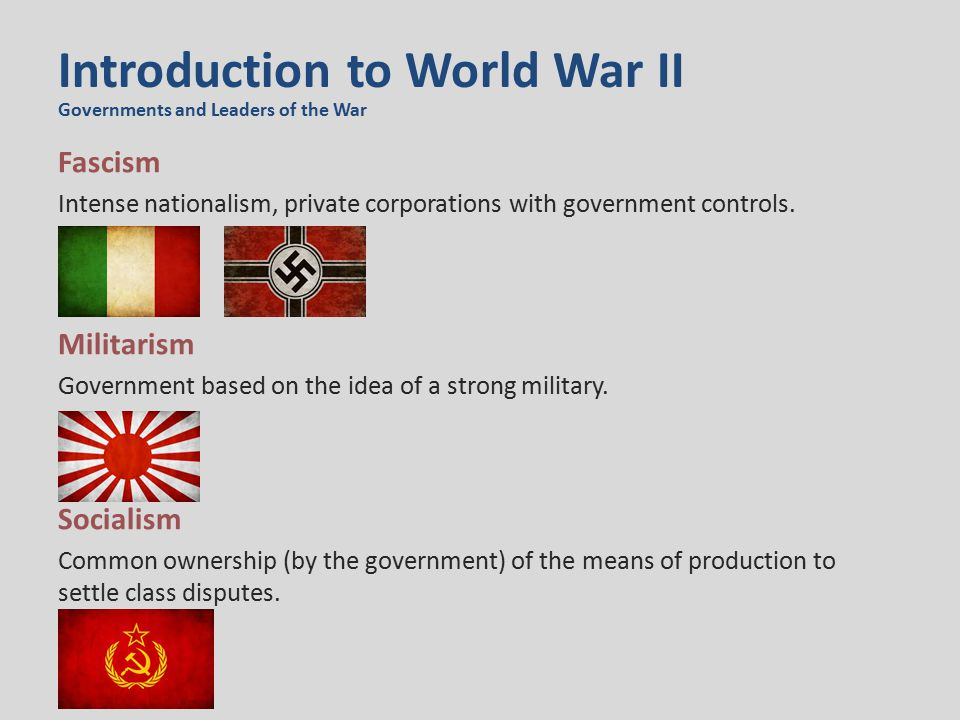 Introduction to World War II Fascism Intense nationalism, private corporations with government controls. Militarism Government based on the idea of a