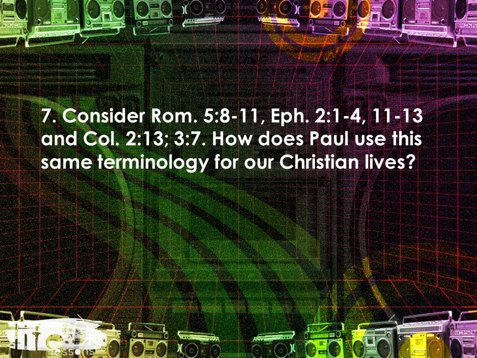 7. Consider Rom. 5:8-11, Eph. 2:1-4, 11-13 and Col. 2:13; 3:7. How does Paul use this same terminology for our Christian lives?