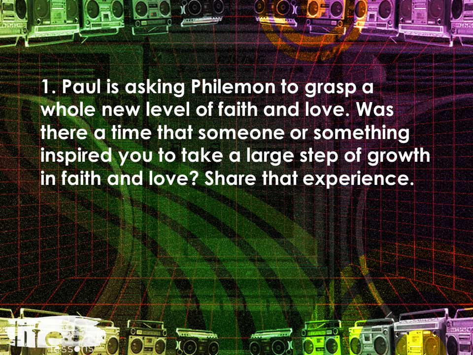 1. Paul is asking Philemon to grasp a whole new level of faith and love.