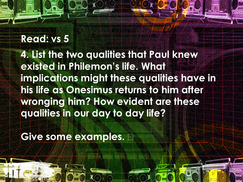 Read: vs 5 4. List the two qualities that Paul knew existed in Philemon's life.