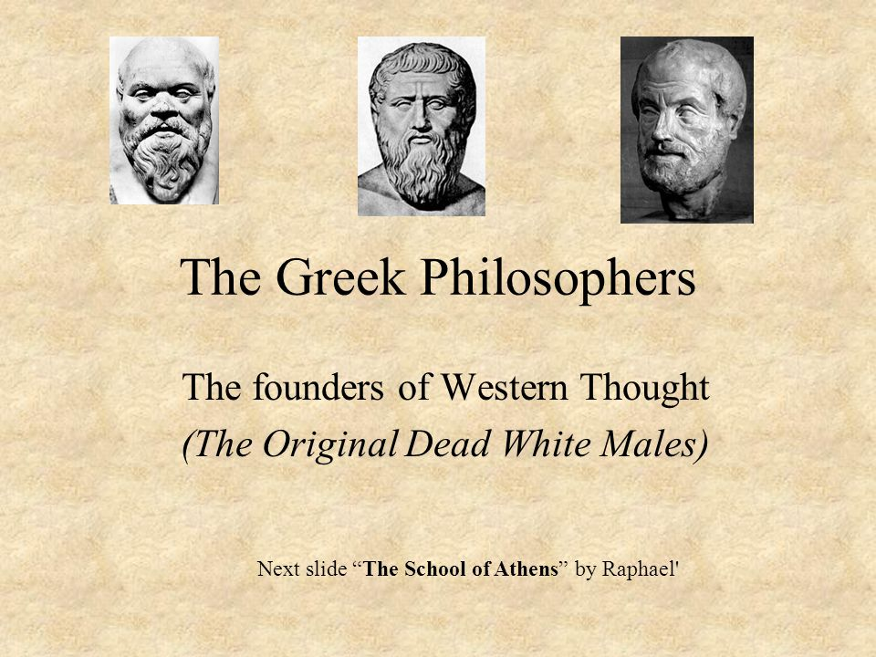 The Greek Philosophers The founders of Western Thought (The Original Dead White Males) Next slide The School of Athens by Raphael
