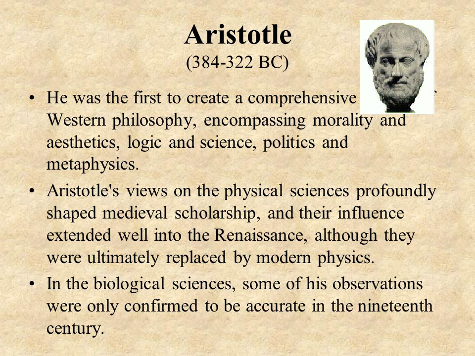 Aristotle (384-322 BC) He was the first to create a comprehensive system of Western philosophy, encompassing morality and aesthetics, logic and science, politics and metaphysics.