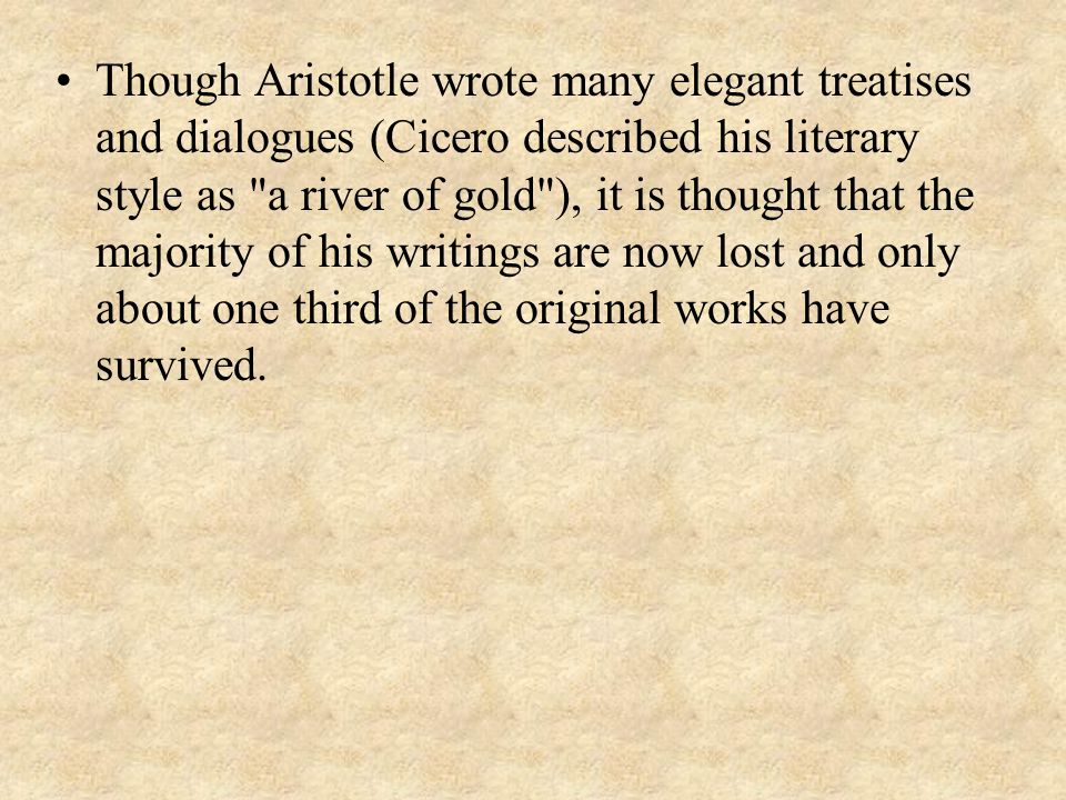 Though Aristotle wrote many elegant treatises and dialogues (Cicero described his literary style as a river of gold ), it is thought that the majority of his writings are now lost and only about one third of the original works have survived.