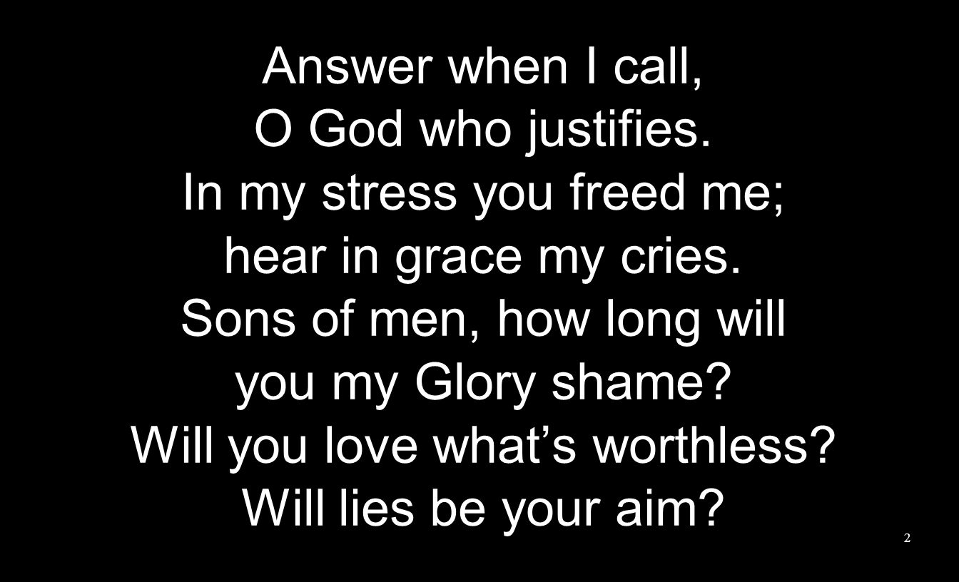 Answer when I call, O God who justifies. In my stress you freed me; hear in grace my cries. Sons of men, how long will you my Glory shame? Will you lo