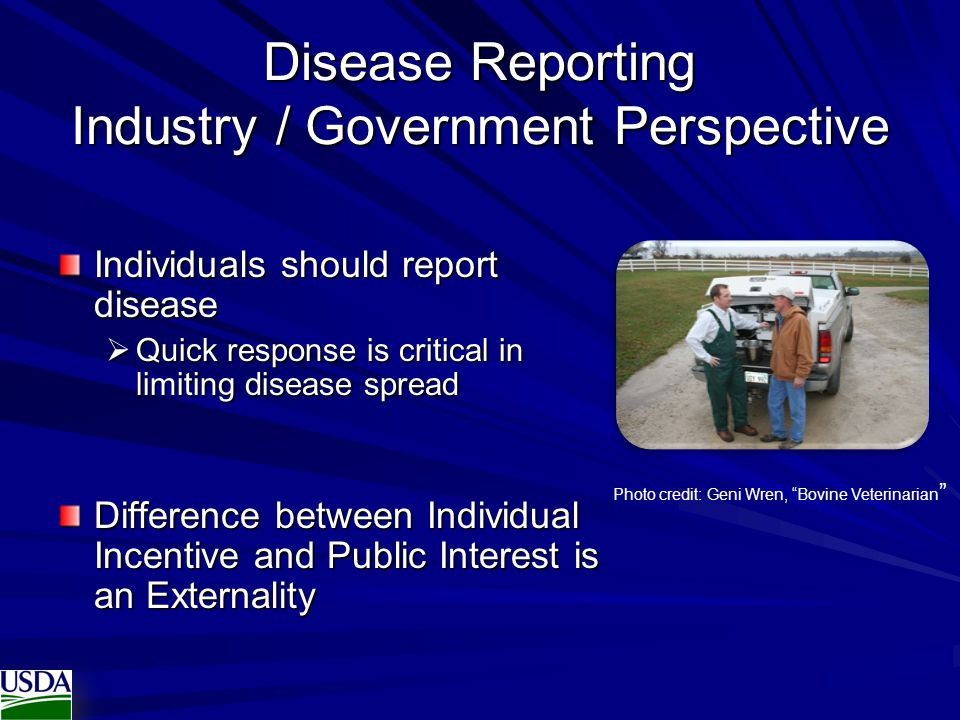 Disease Reporting Industry / Government Perspective Individuals should report disease  Quick response is critical in limiting disease spread Difference between Individual Incentive and Public Interest is an Externality Photo credit: Geni Wren, Bovine Veterinarian