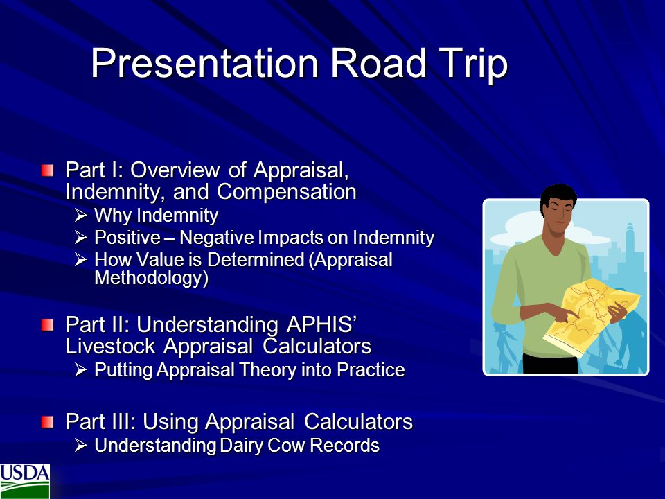 Presentation Road Trip Part I: Overview of Appraisal, Indemnity, and Compensation  Why Indemnity  Positive – Negative Impacts on Indemnity  How Value is Determined (Appraisal Methodology) Part II: Understanding APHIS' Livestock Appraisal Calculators  Putting Appraisal Theory into Practice Part III: Using Appraisal Calculators  Understanding Dairy Cow Records