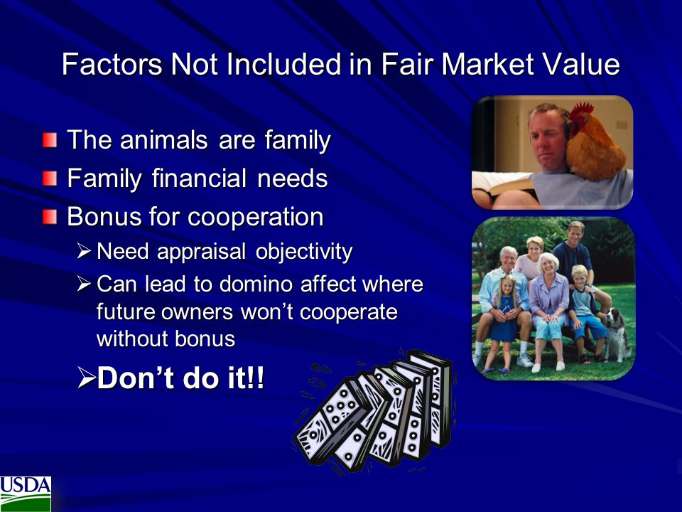 Factors Not Included in Fair Market Value The animals are family Family financial needs Bonus for cooperation  Need appraisal objectivity  Can lead to domino affect where future owners won't cooperate without bonus  Don't do it!!