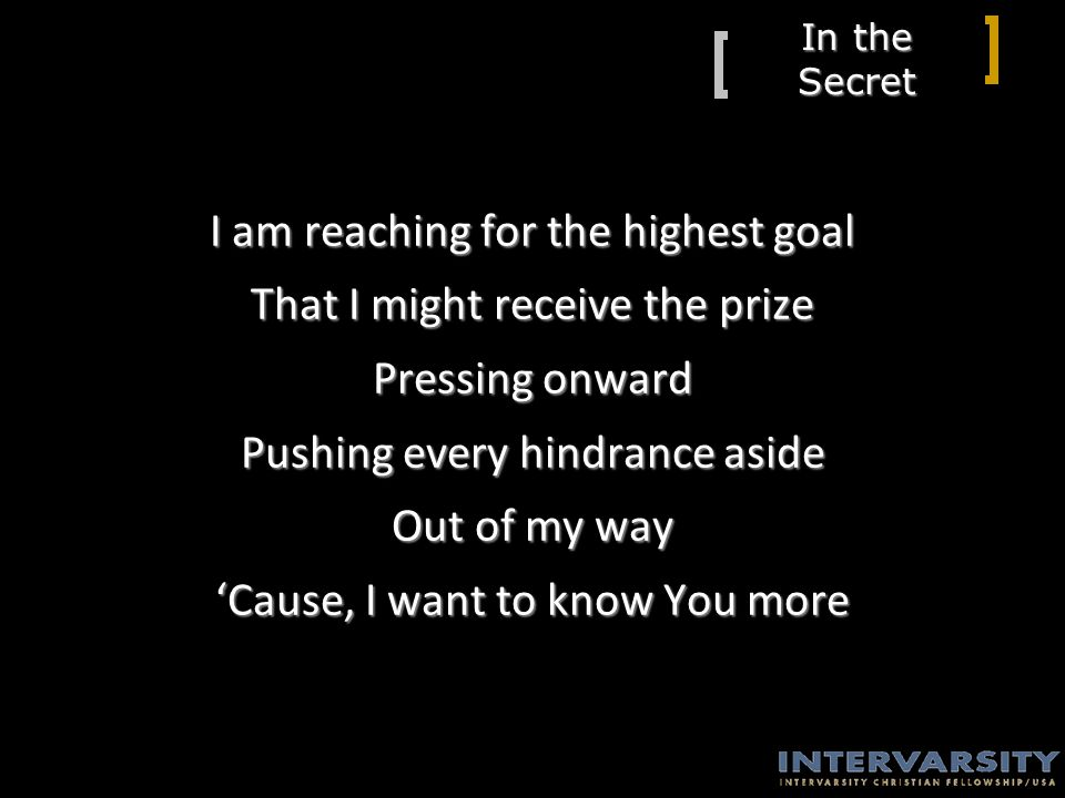 In the Secret I am reaching for the highest goal That I might receive the prize Pressing onward Pushing every hindrance aside Out of my way 'Cause, I want to know You more