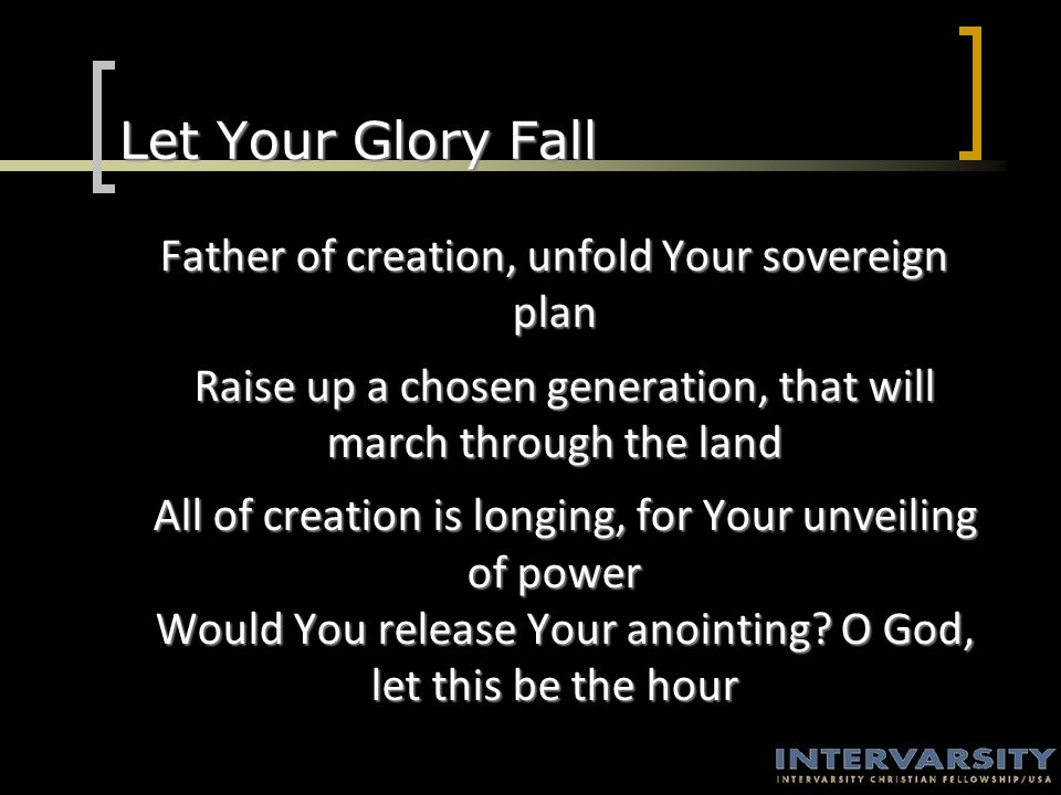 Let Your Glory Fall Father of creation, unfold Your sovereign plan Raise up a chosen generation, that will march through the land Raise up a chosen generation, that will march through the land All of creation is longing, for Your unveiling of power Would You release Your anointing.