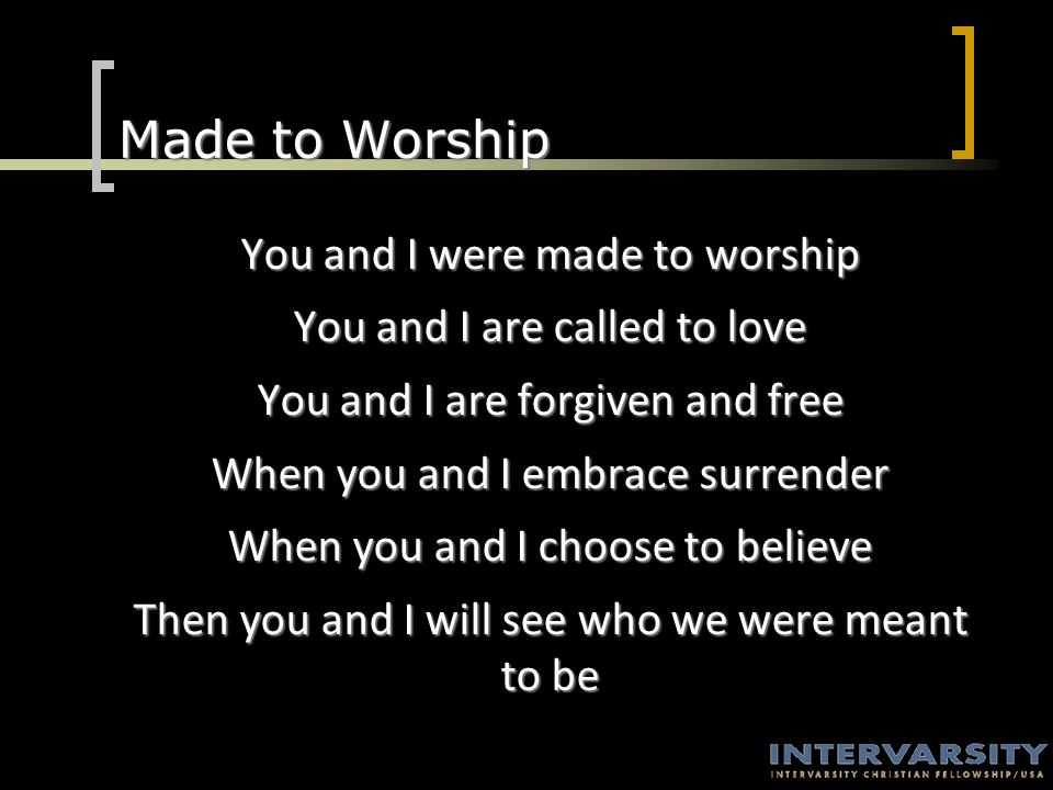 Made to Worship You and I were made to worship You and I are called to love You and I are forgiven and free When you and I embrace surrender When you and I choose to believe Then you and I will see who we were meant to be