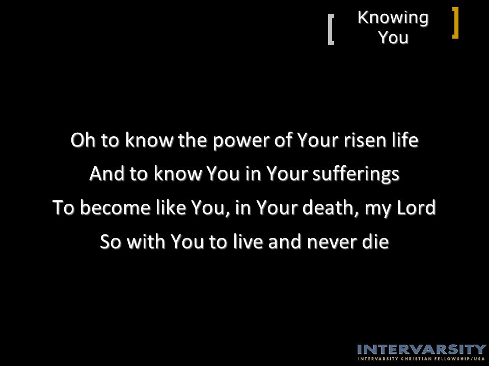 Knowing You Oh to know the power of Your risen life And to know You in Your sufferings To become like You, in Your death, my Lord So with You to live and never die