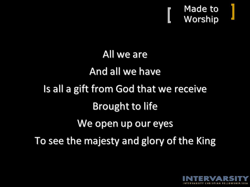 Made to Worship All we are And all we have Is all a gift from God that we receive Brought to life We open up our eyes To see the majesty and glory of the King