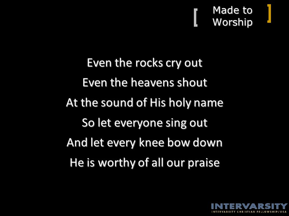 Made to Worship Even the rocks cry out Even the heavens shout At the sound of His holy name So let everyone sing out And let every knee bow down He is worthy of all our praise