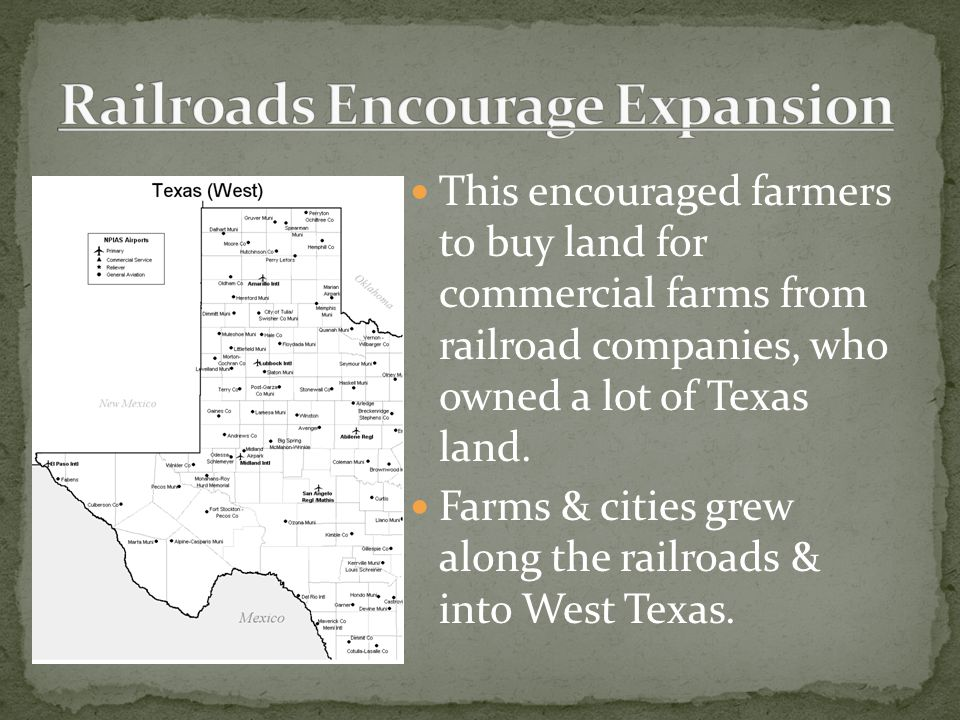 This encouraged farmers to buy land for commercial farms from railroad companies, who owned a lot of Texas land. Farms & cities grew along the railroa