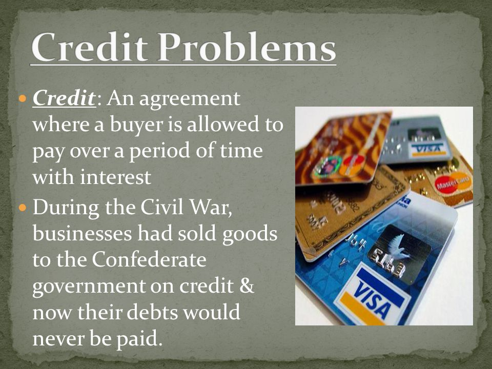Credit: An agreement where a buyer is allowed to pay over a period of time with interest During the Civil War, businesses had sold goods to the Confed