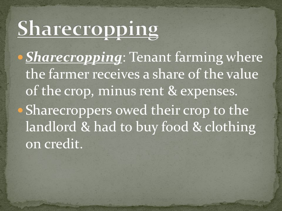 Sharecropping: Tenant farming where the farmer receives a share of the value of the crop, minus rent & expenses. Sharecroppers owed their crop to the