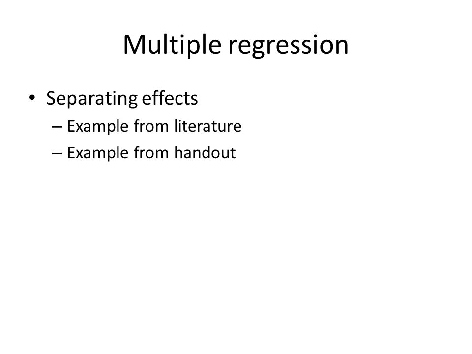 Multiple regression Separating effects – Example from literature – Example from handout