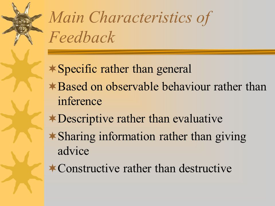 Main Characteristics of Feedback  Specific rather than general  Based on observable behaviour rather than inference  Descriptive rather than evaluative  Sharing information rather than giving advice  Constructive rather than destructive