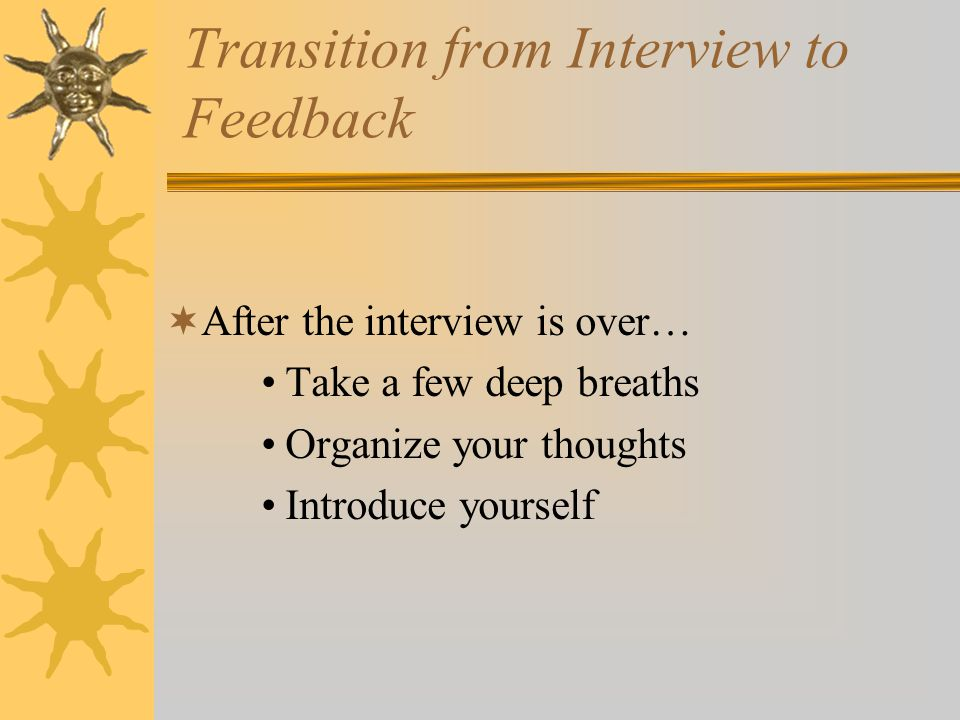 Transition from Interview to Feedback  After the interview is over… Take a few deep breaths Organize your thoughts Introduce yourself