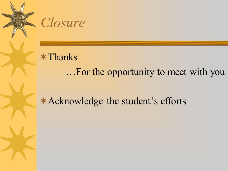 Closure  Thanks …For the opportunity to meet with you  Acknowledge the student's efforts