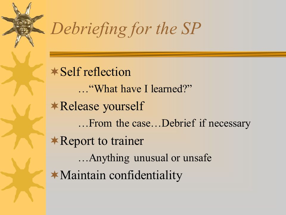 Debriefing for the SP  Self reflection … What have I learned  Release yourself …From the case…Debrief if necessary  Report to trainer …Anything unusual or unsafe  Maintain confidentiality