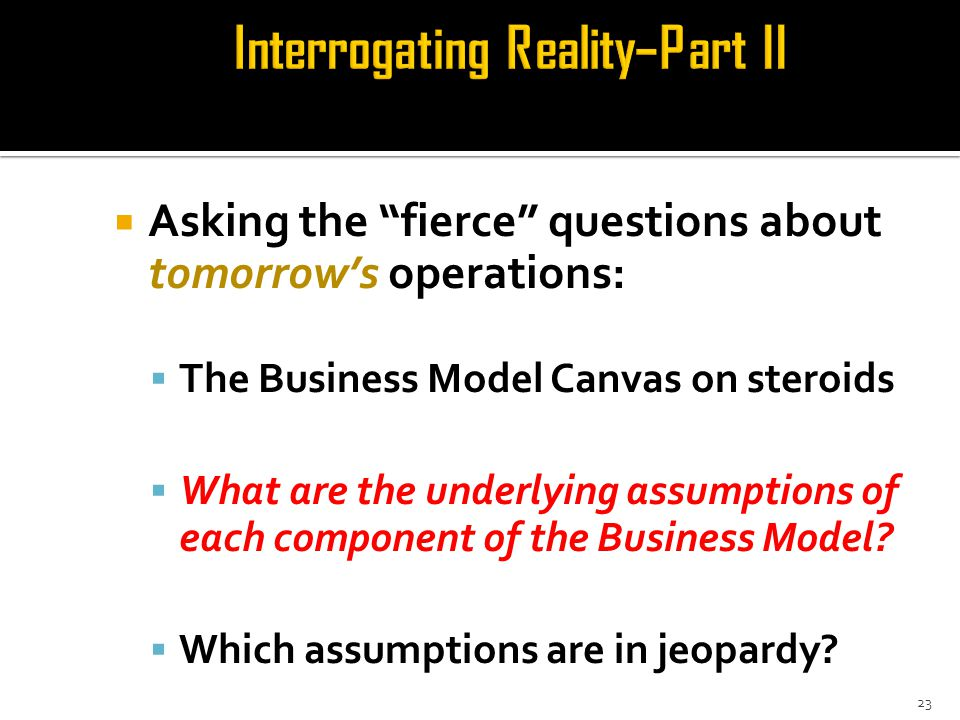  Asking the fierce questions about tomorrow's operations:  The Business Model Canvas on steroids  What are the underlying assumptions of each component of the Business Model.