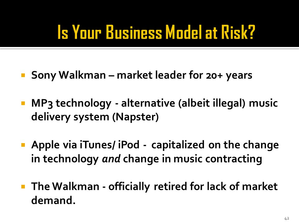  Sony Walkman – market leader for 20+ years  MP3 technology - alternative (albeit illegal) music delivery system (Napster)  Apple via iTunes/ iPod - capitalized on the change in technology and change in music contracting  The Walkman - officially retired for lack of market demand.