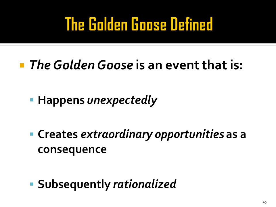  The Golden Goose is an event that is:  Happens unexpectedly  Creates extraordinary opportunities as a consequence  Subsequently rationalized 45